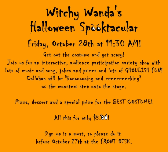 Halloween Party - Witchy Wanda's Halloween Spooktacular on Friday, October 28th at 11:30 AM! Get out the costume and get scary! Join us for an interactive, audience participation variety show with lots of music and song, jokes and prizes and lots of GHOULISH FUN! Callahan will be ''boooooooing and eeeeeeeeeking'' as the monsters step onto the stage. Pizza, dessert and a special prize for the BEST COSTUME! All this for only $5.00! Sign up is a must, so please do it before October 27th at the FRONT DESK.